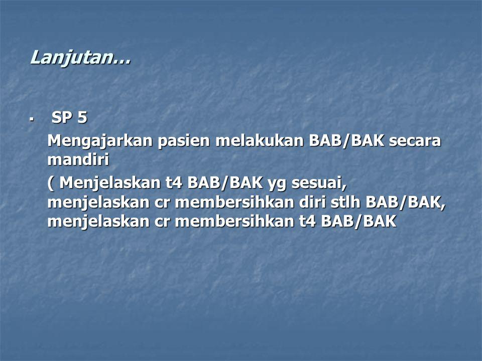 Lanjutan…  SP 5 Mengajarkan pasien melakukan BAB/BAK secara mandiri ( Menjelaskan t4 BAB/BAK yg sesuai, menjelaskan cr membersihkan diri stlh BAB/BAK, menjelaskan cr membersihkan t4 BAB/BAK