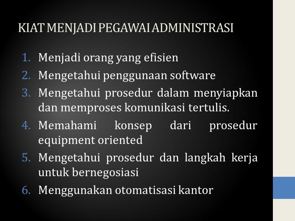 KIAT MENJADI PEGAWAI ADMINISTRASI 1.Menjadi orang yang efisien 2.Mengetahui penggunaan software 3.Mengetahui prosedur dalam menyiapkan dan memproses k