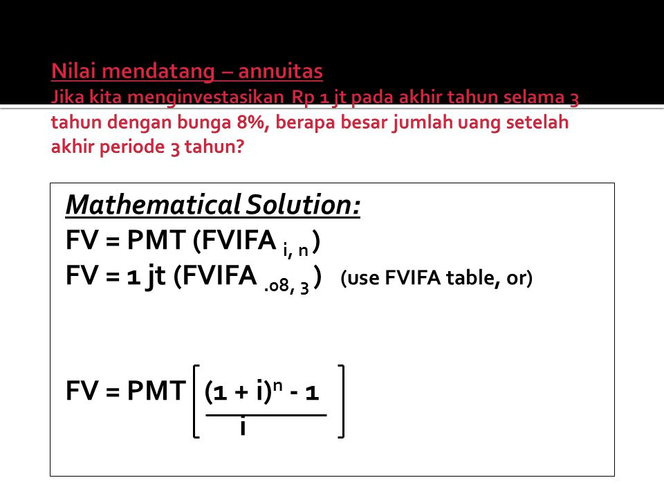 Mathematical Solution: FV = PMT (FVIFA i, n ) FV = 1 jt (FVIFA.08, 3 ) (use FVIFA table, or) FV = PMT (1 + i) n - 1 i