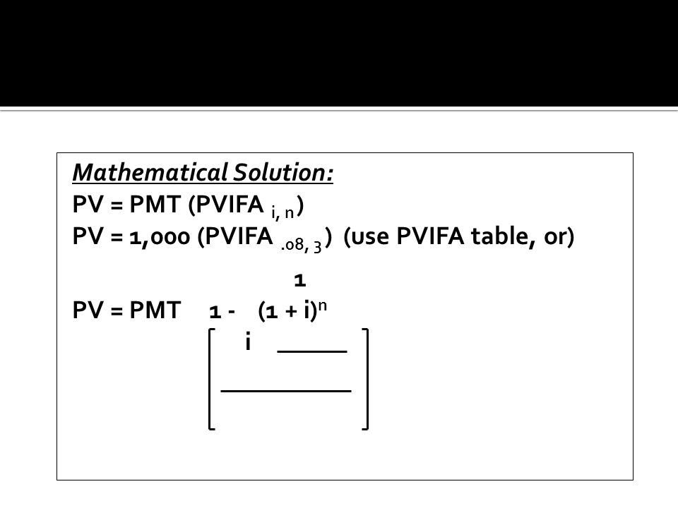 Mathematical Solution: PV = PMT (PVIFA i, n ) PV = 1,000 (PVIFA.08, 3 ) (use PVIFA table, or) 1 PV = PMT 1 - (1 + i) n i