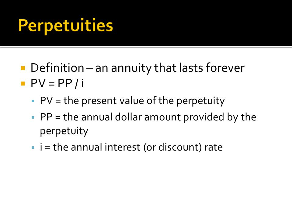  Definition – an annuity that lasts forever  PV = PP / i  PV = the present value of the perpetuity  PP = the annual dollar amount provided by the