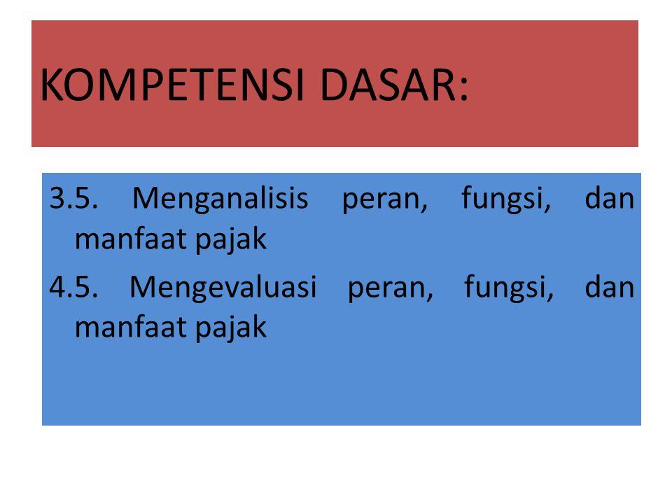 KOMPETENSI DASAR: 3.5.Menganalisis peran, fungsi, dan manfaat pajak 4.5.