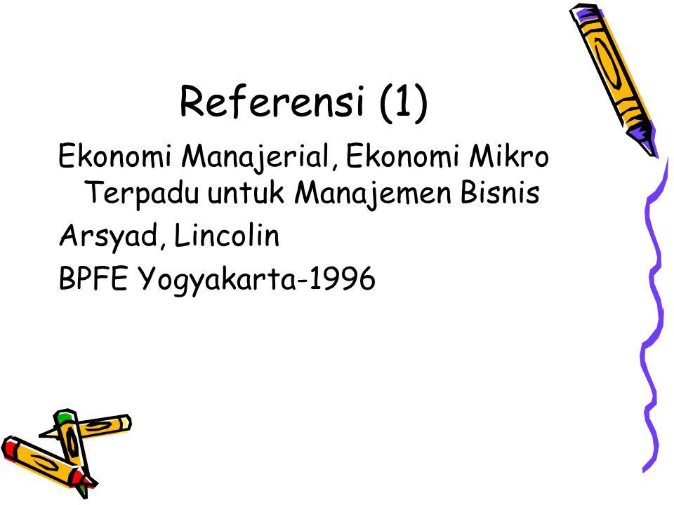 Referensi (1) Ekonomi Manajerial, Ekonomi Mikro Terpadu untuk Manajemen Bisnis Arsyad, Lincolin BPFE Yogyakarta-1996