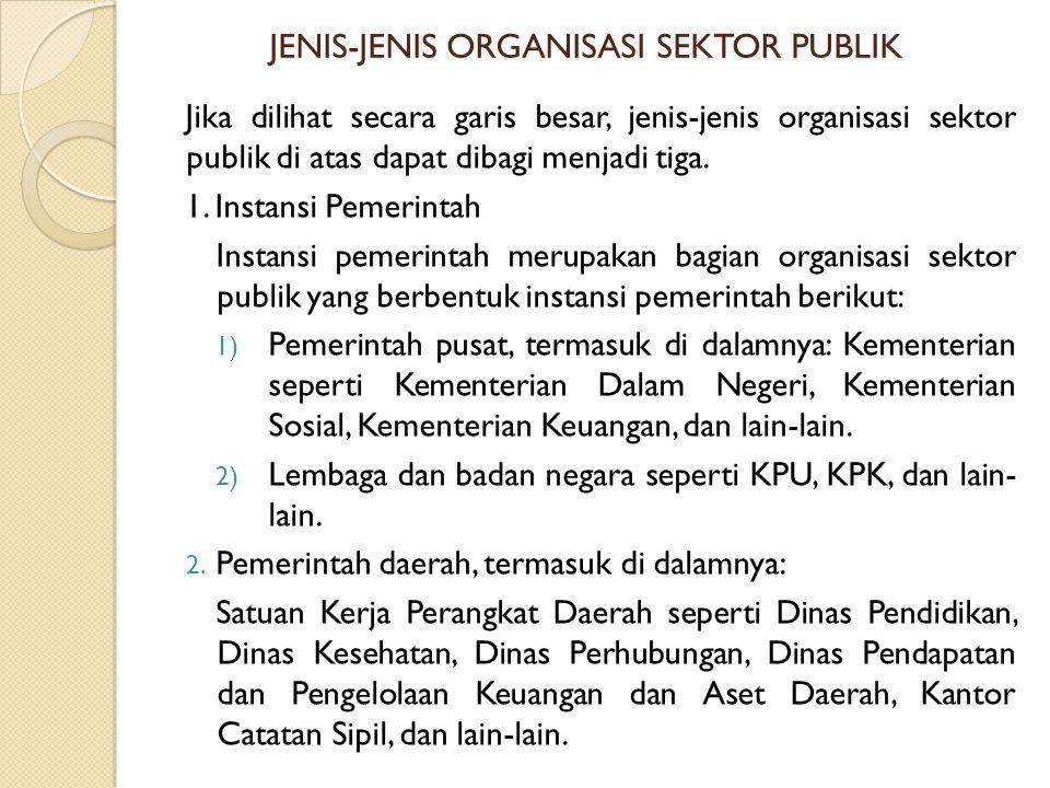 JENIS-JENIS ORGANISASI SEKTOR PUBLIK Jika dilihat secara garis besar, jenis-jenis organisasi sektor publik di atas dapat dibagi menjadi tiga.