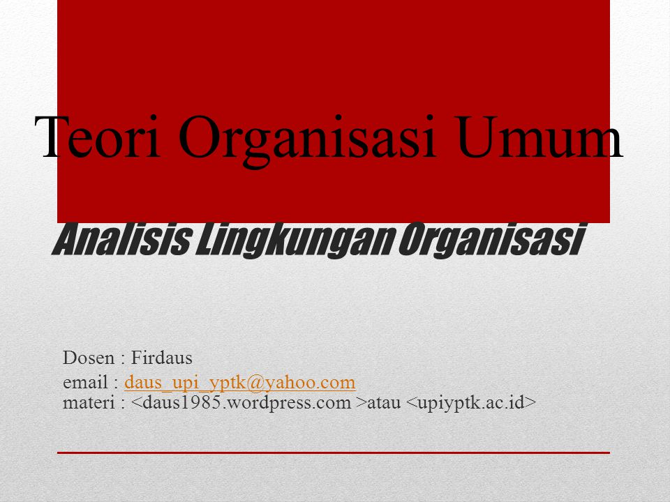 Analisis Lingkungan Organisasi Dosen : Firdaus email : daus_upi_yptk@yahoo.com materi : atau daus_upi_yptk@yahoo.com Teori Organisasi Umum