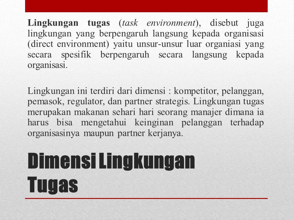 Dimensi Lingkungan Tugas Lingkungan tugas (task environment), disebut juga lingkungan yang berpengaruh langsung kepada organisasi (direct environment)