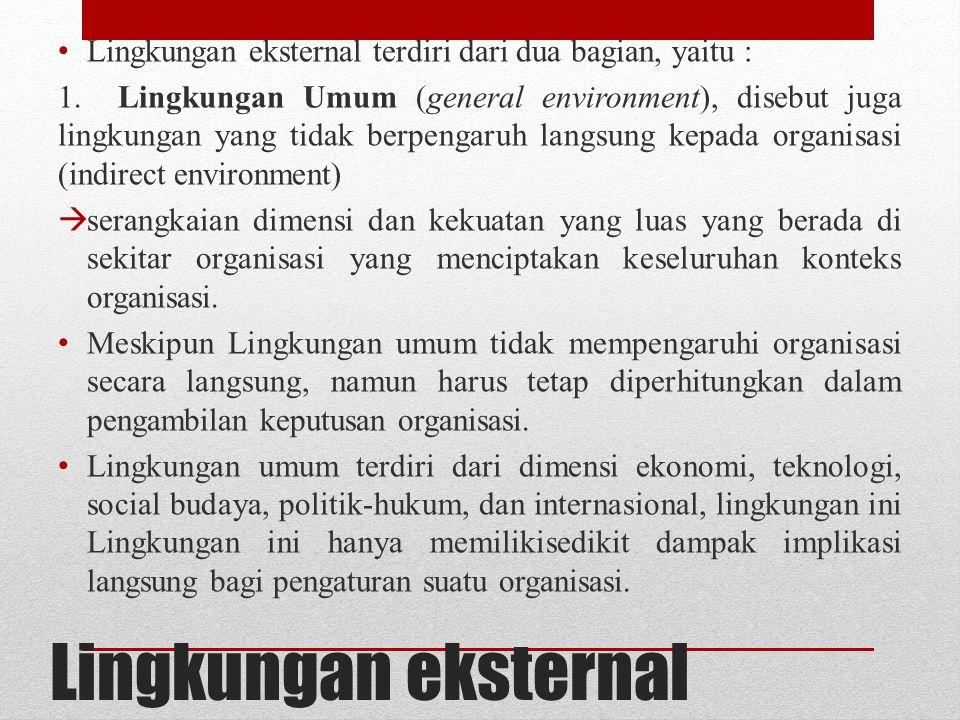 Lingkungan eksternal Lingkungan eksternal terdiri dari dua bagian, yaitu : 1. Lingkungan Umum (general environment), disebut juga lingkungan yang tida