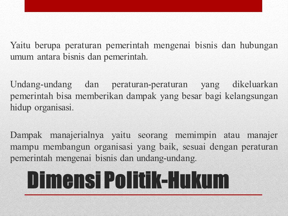 Dimensi Politik-Hukum Yaitu berupa peraturan pemerintah mengenai bisnis dan hubungan umum antara bisnis dan pemerintah. Undang-undang dan peraturan-pe