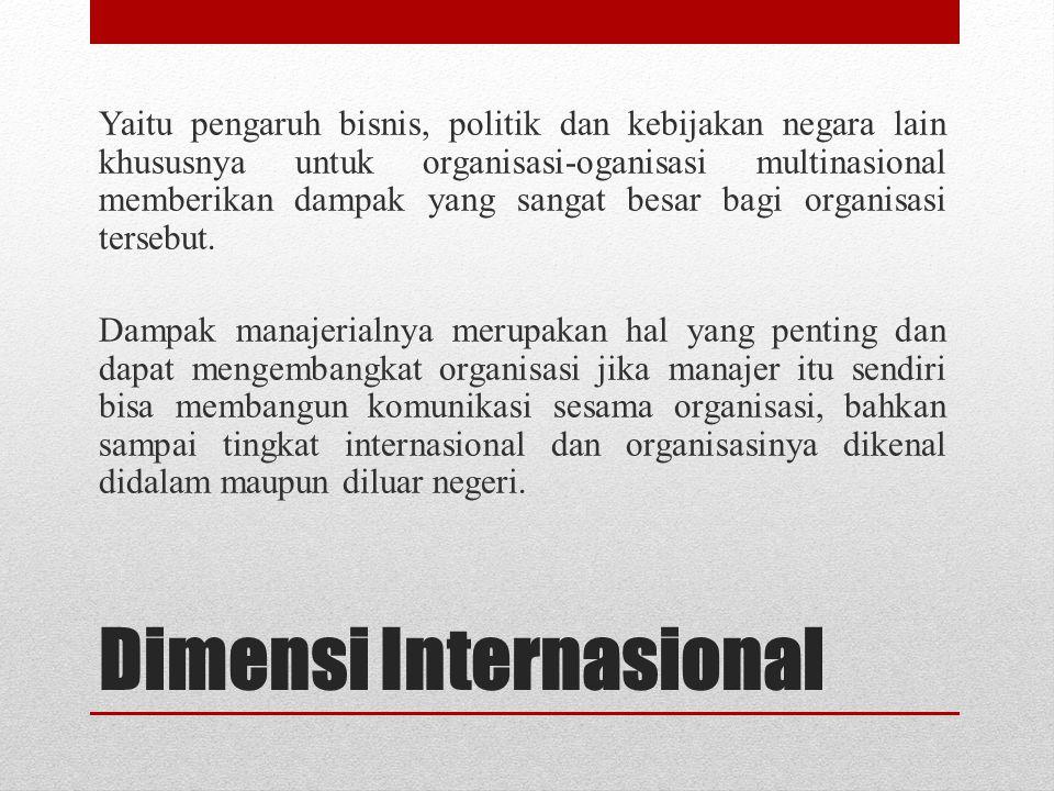 Dimensi Internasional Yaitu pengaruh bisnis, politik dan kebijakan negara lain khususnya untuk organisasi-oganisasi multinasional memberikan dampak ya