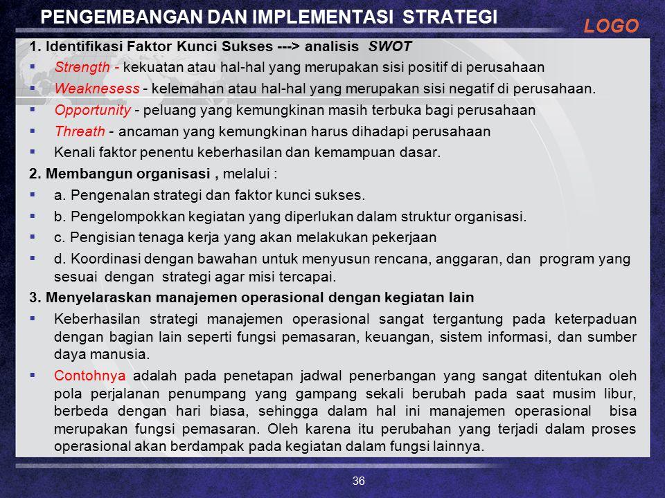 LOGO PENGEMBANGAN DAN IMPLEMENTASI STRATEGI 1. Identifikasi Faktor Kunci Sukses ---> analisis SWOT  Strength - kekuatan atau hal-hal yang merupakan s