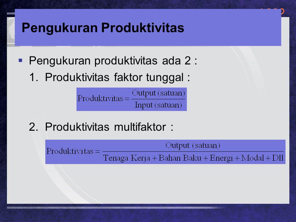 LOGO Pengukuran Produktivitas  Pengukuran produktivitas ada 2 : 1. Produktivitas faktor tunggal : 2. Produktivitas multifaktor :