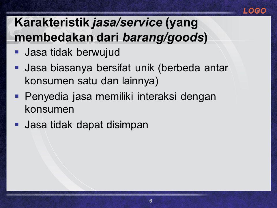 LOGO Karakteristik jasa/service (yang membedakan dari barang/goods)  Jasa tidak berwujud  Jasa biasanya bersifat unik (berbeda antar konsumen satu dan lainnya)  Penyedia jasa memiliki interaksi dengan konsumen  Jasa tidak dapat disimpan 6