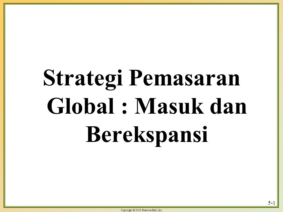 Copyright © 2003 Prentice-Hall, Inc. 5-1 Strategi Pemasaran Global : Masuk dan Berekspansi