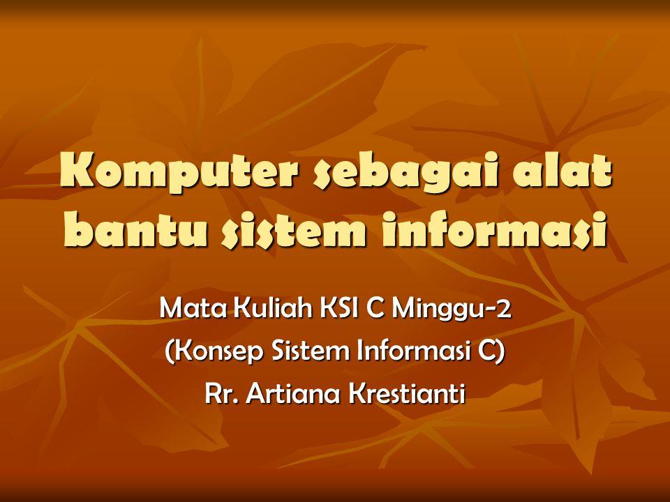 Komputer sebagai alat bantu sistem informasi Mata Kuliah KSI C Minggu-2 (Konsep Sistem Informasi C) Rr. Artiana Krestianti