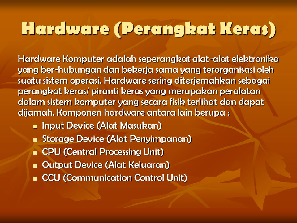 Hardware (Perangkat Keras) Hardware Komputer adalah seperangkat alat-alat elektronika yang ber-hubungan dan bekerja sama yang terorganisasi oleh suatu