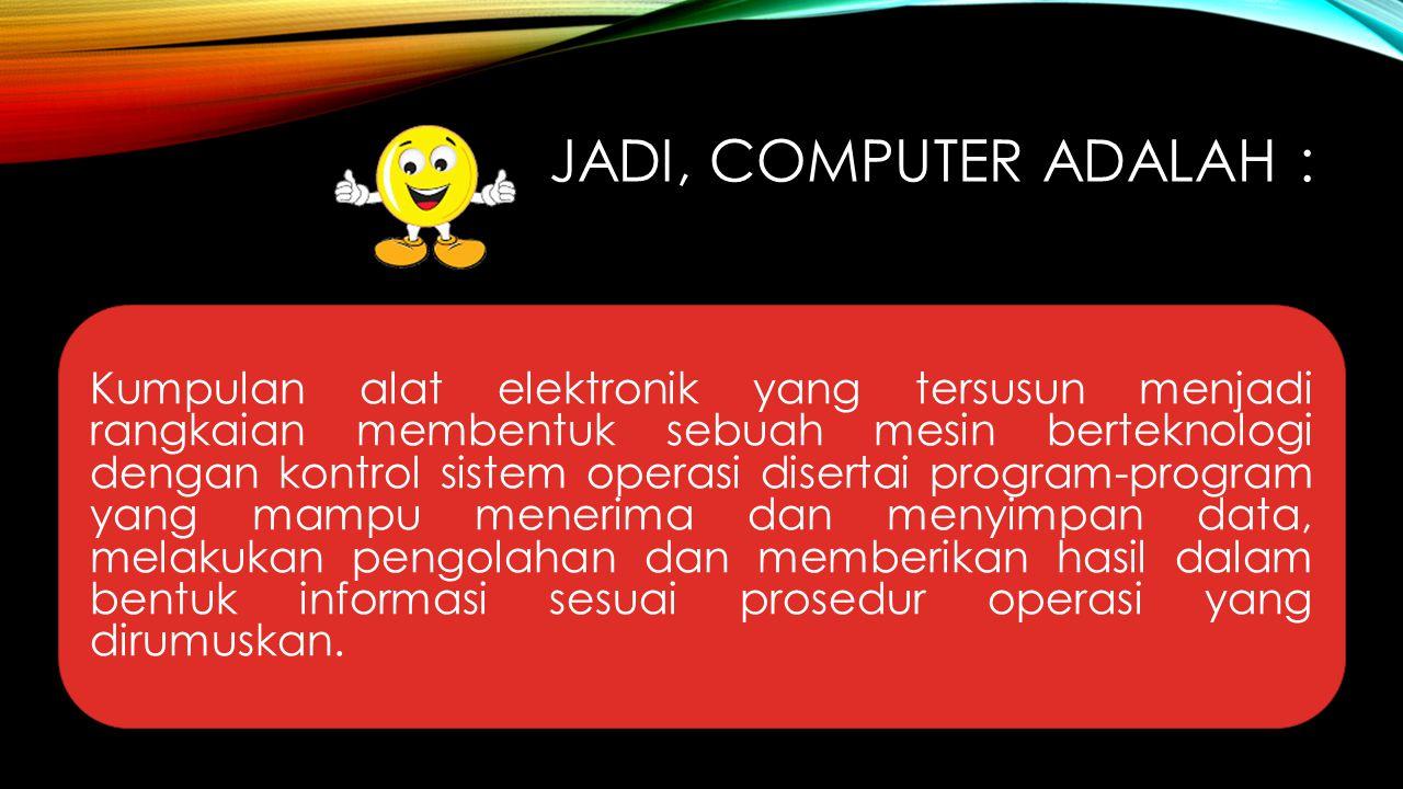 JADI, COMPUTER ADALAH : Kumpulan alat elektronik yang tersusun menjadi rangkaian membentuk sebuah mesin berteknologi dengan kontrol sistem operasi dis