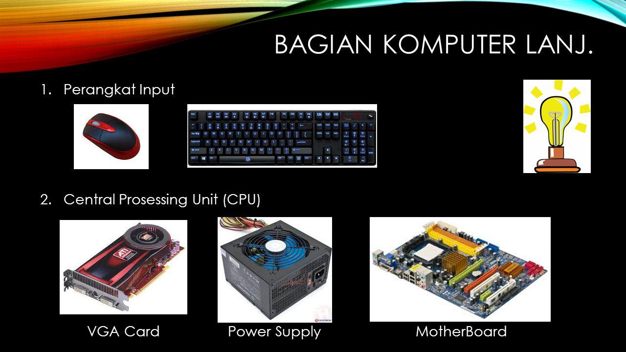 BAGIAN KOMPUTER LANJ. 1.Perangkat Input 2.Central Prosessing Unit (CPU) VGA Card Power SupplyMotherBoard