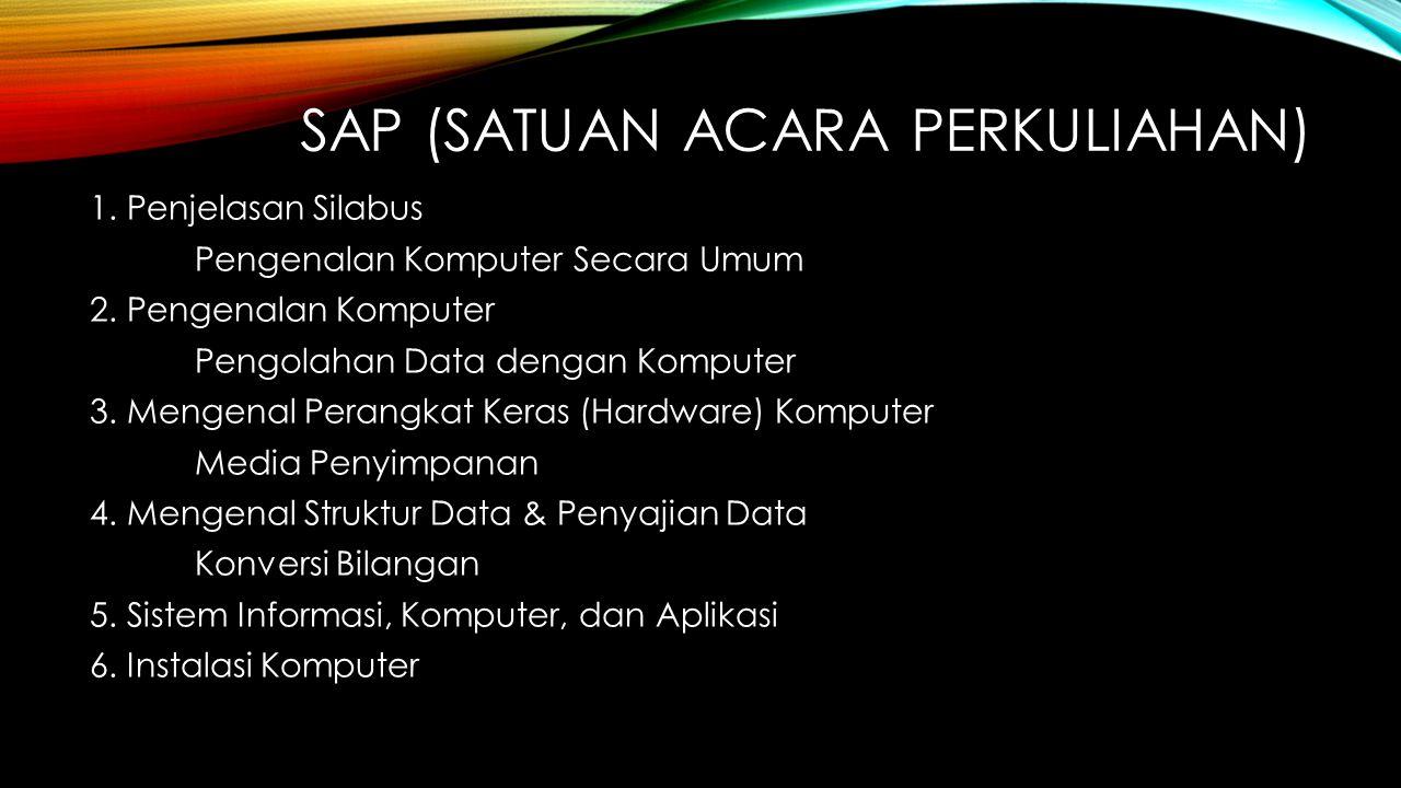 SAP (SATUAN ACARA PERKULIAHAN) 1. Penjelasan Silabus Pengenalan Komputer Secara Umum 2. Pengenalan Komputer Pengolahan Data dengan Komputer 3. Mengena