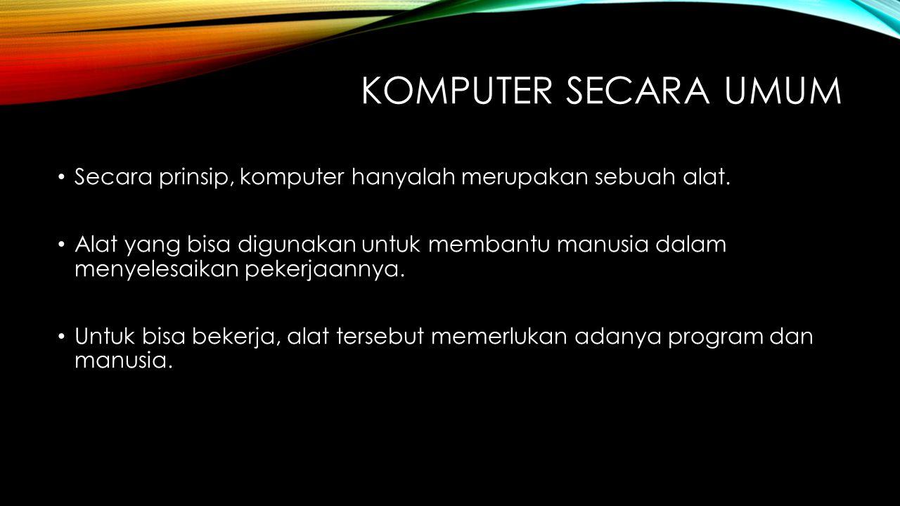 KOMPUTER SECARA UMUM Secara prinsip, komputer hanyalah merupakan sebuah alat. Alat yang bisa digunakan untuk membantu manusia dalam menyelesaikan peke