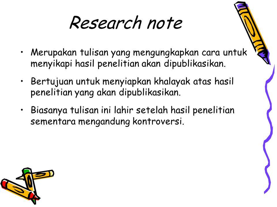 Research note Merupakan tulisan yang mengungkapkan cara untuk menyikapi hasil penelitian akan dipublikasikan. Bertujuan untuk menyiapkan khalayak atas