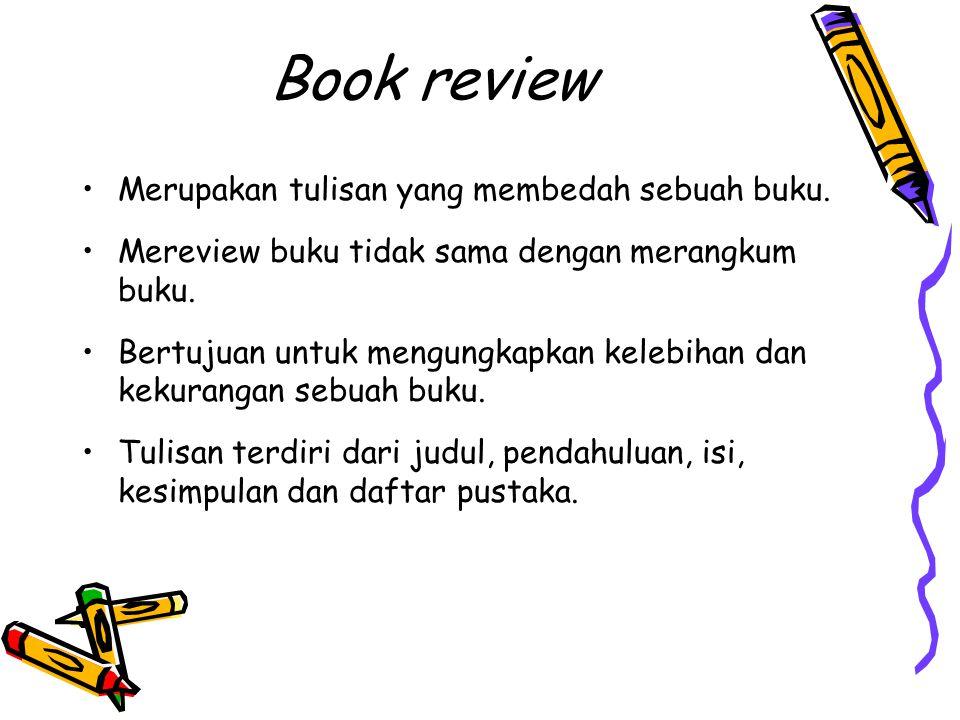 Book review Merupakan tulisan yang membedah sebuah buku. Mereview buku tidak sama dengan merangkum buku. Bertujuan untuk mengungkapkan kelebihan dan k