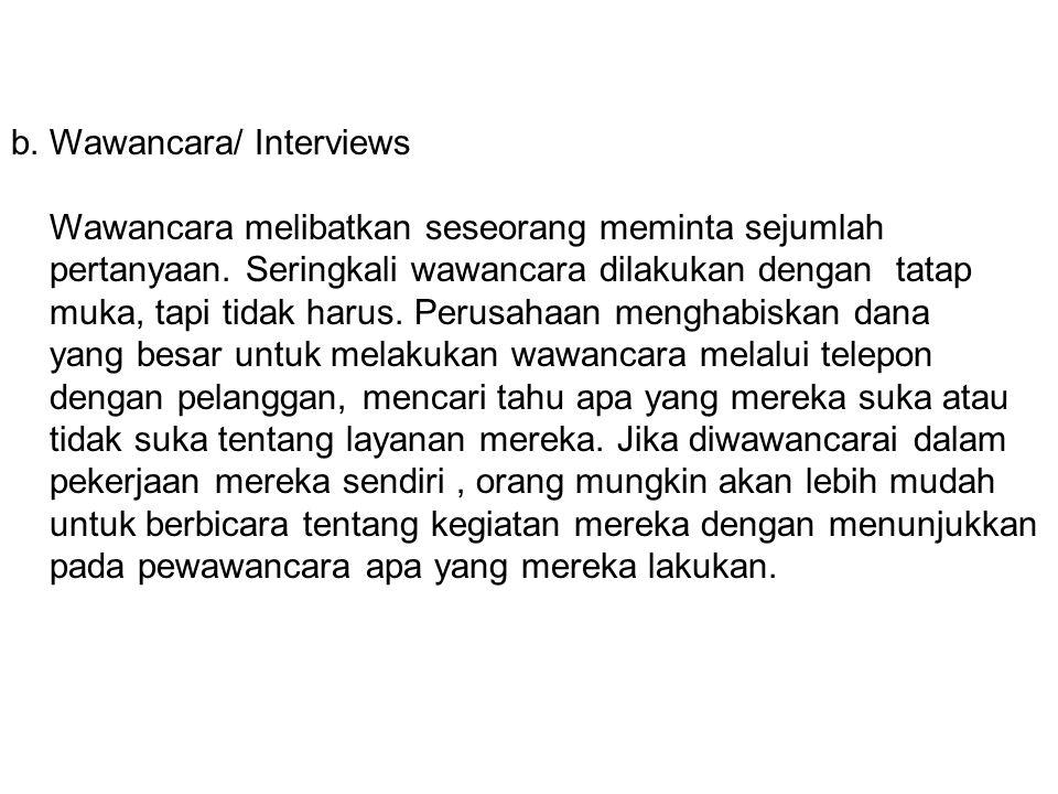 b. Wawancara/ Interviews Wawancara melibatkan seseorang meminta sejumlah pertanyaan. Seringkali wawancara dilakukan dengan tatap muka, tapi tidak haru