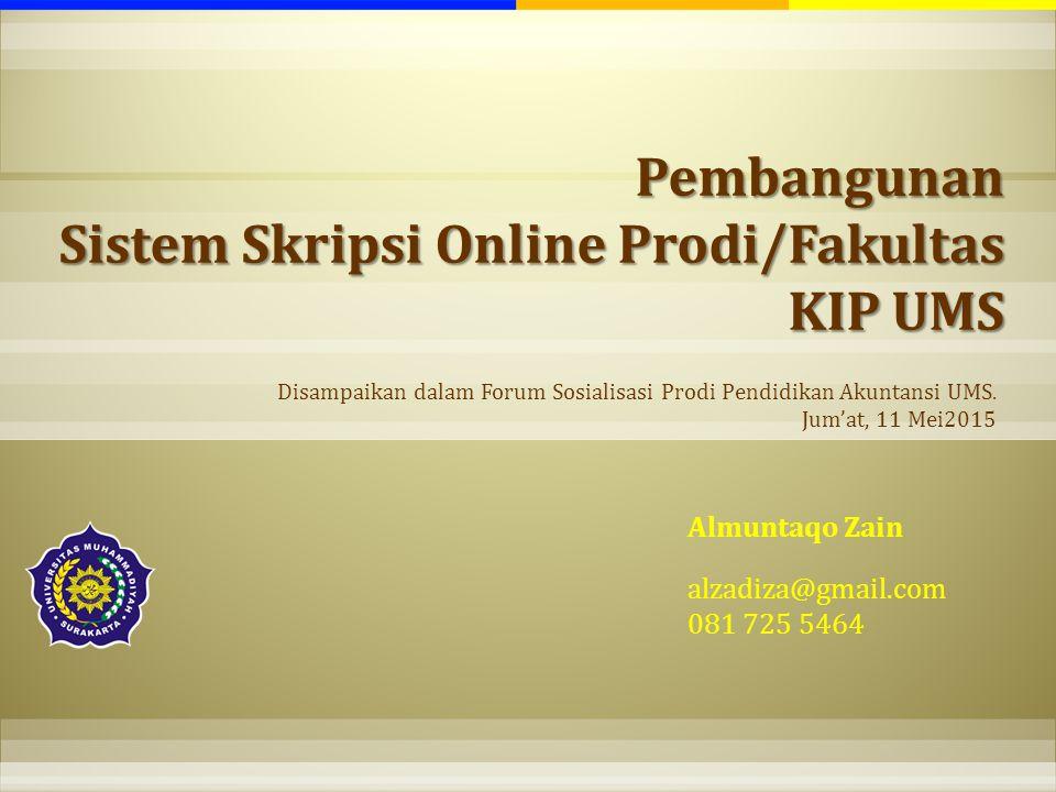 Pembangunan Sistem Skripsi Online Prodi/Fakultas KIP UMS Almuntaqo Zain alzadiza@gmail.com 081 725 5464 Disampaikan dalam Forum Sosialisasi Prodi Pend