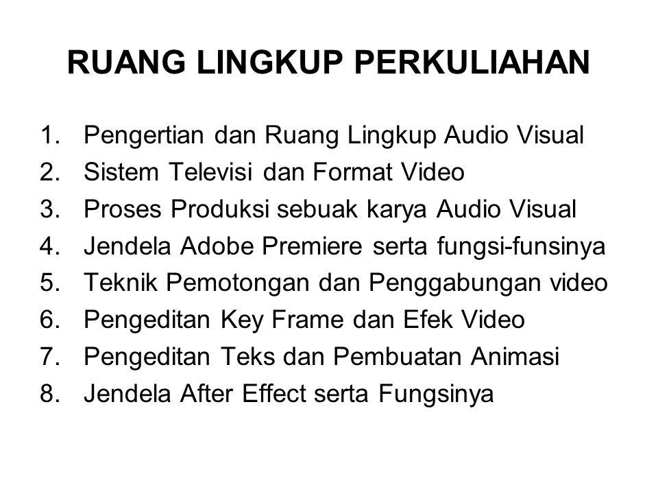 RUANG LINGKUP PERKULIAHAN 1.Pengertian dan Ruang Lingkup Audio Visual 2.Sistem Televisi dan Format Video 3.Proses Produksi sebuak karya Audio Visual 4.Jendela Adobe Premiere serta fungsi-funsinya 5.Teknik Pemotongan dan Penggabungan video 6.Pengeditan Key Frame dan Efek Video 7.Pengeditan Teks dan Pembuatan Animasi 8.Jendela After Effect serta Fungsinya