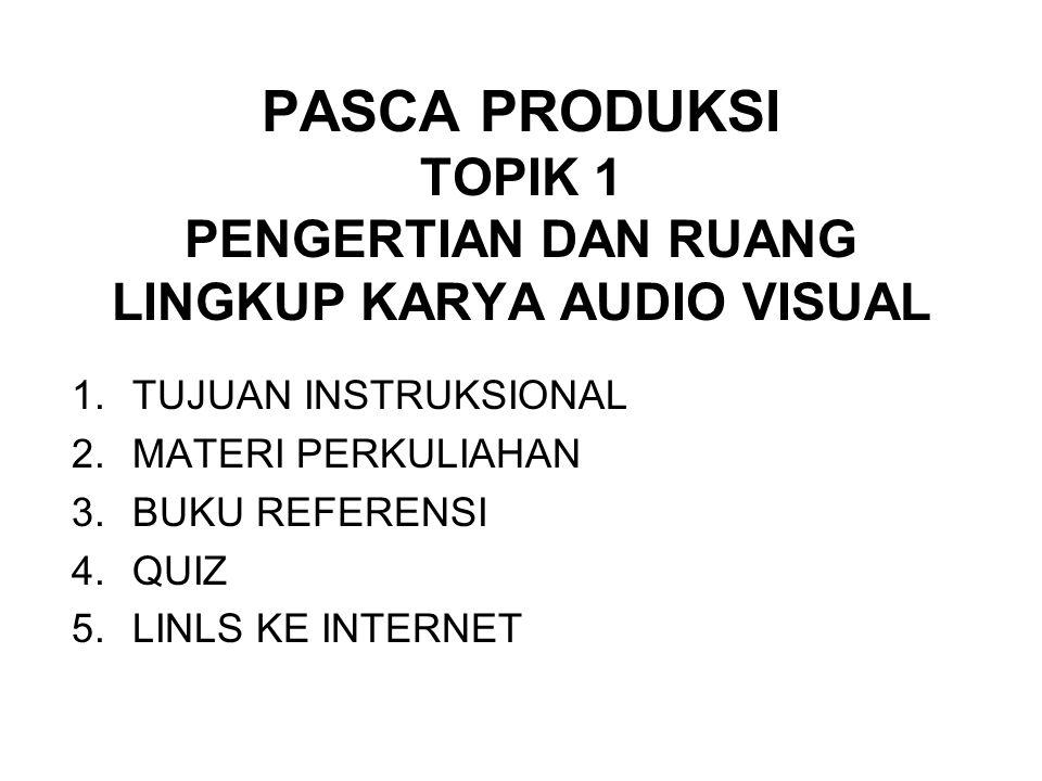 PASCA PRODUKSI TOPIK 1 PENGERTIAN DAN RUANG LINGKUP KARYA AUDIO VISUAL 1.TUJUAN INSTRUKSIONAL 2.MATERI PERKULIAHAN 3.BUKU REFERENSI 4.QUIZ 5.LINLS KE INTERNET