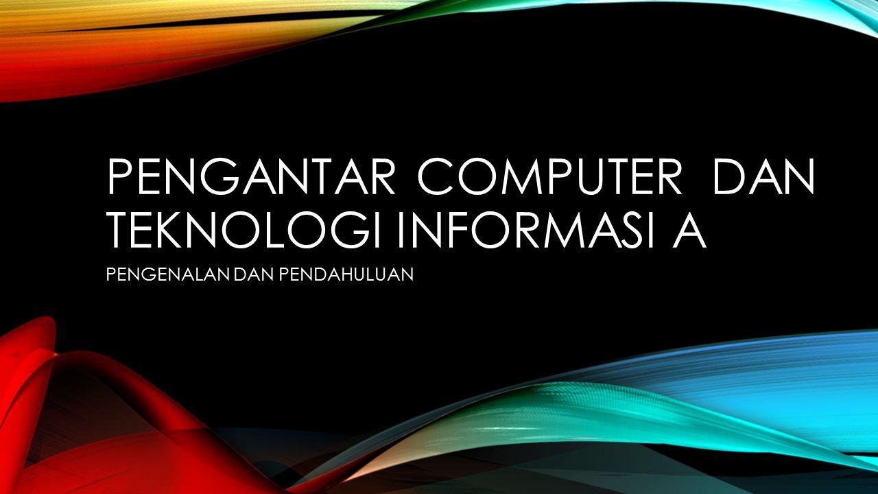 PENGANTAR COMPUTER DAN TEKNOLOGI INFORMASI A PENGENALAN DAN PENDAHULUAN