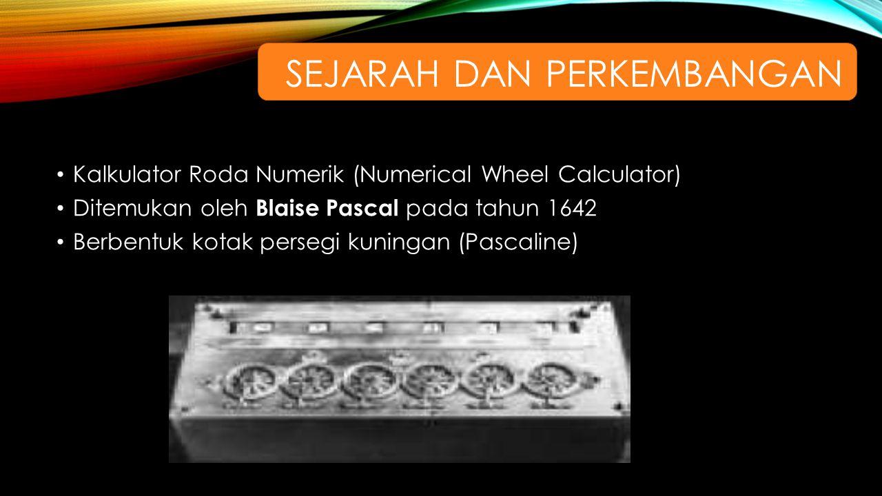Kalkulator Roda Numerik (Numerical Wheel Calculator) Ditemukan oleh Blaise Pascal pada tahun 1642 Berbentuk kotak persegi kuningan (Pascaline) SEJARAH