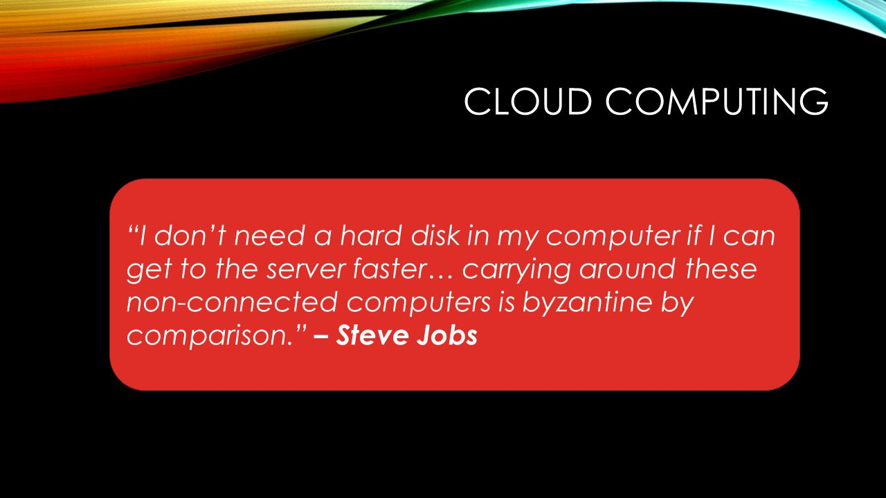 "CLOUD COMPUTING ""I don't need a hard disk in my computer if I can get to the server faster… carrying around these non-connected computers is byzantine"