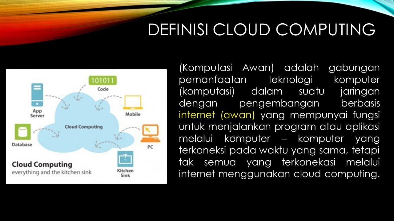 DEFINISI CLOUD COMPUTING (Komputasi Awan) adalah gabungan pemanfaatan teknologi komputer (komputasi) dalam suatu jaringan dengan pengembangan berbasis