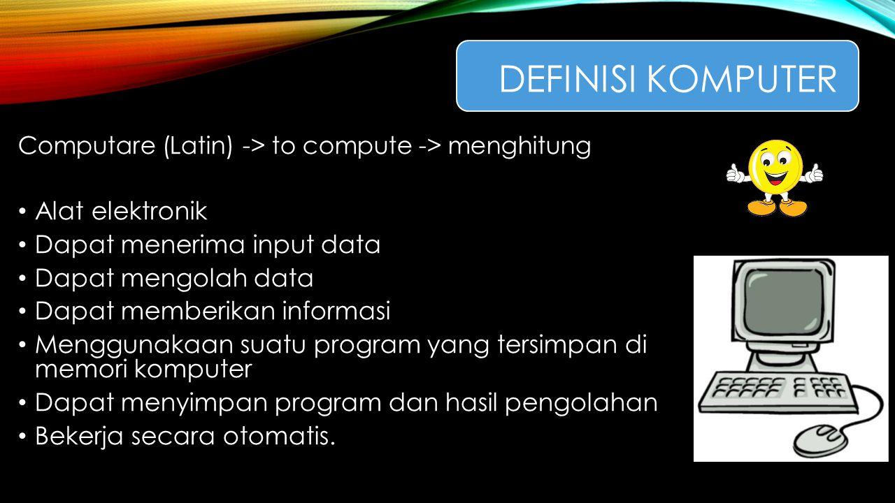 DEFINISI KOMPUTER Computare (Latin) -> to compute -> menghitung Alat elektronik Dapat menerima input data Dapat mengolah data Dapat memberikan informa