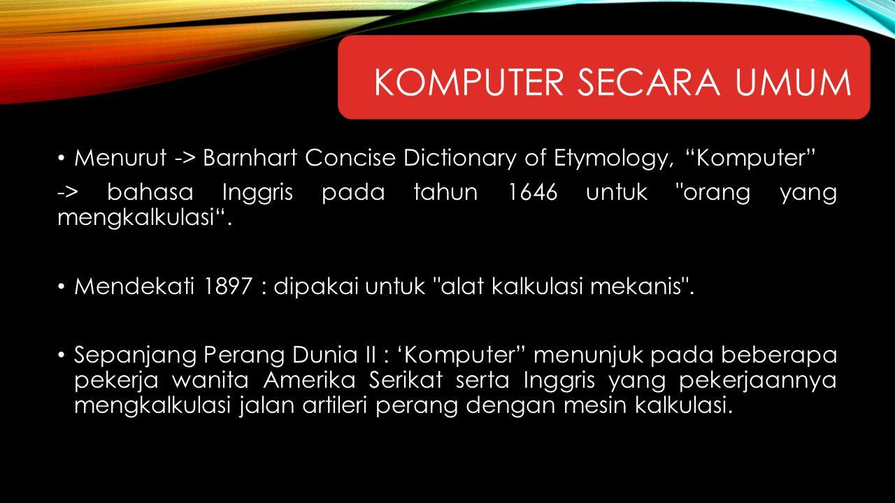 """KOMPUTER SECARA UMUM Menurut -> Barnhart Concise Dictionary of Etymology, """"Komputer"""" -> bahasa Inggris pada tahun 1646 untuk"""