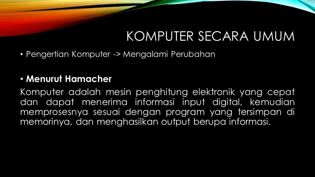 KOMPUTER SECARA UMUM Pengertian Komputer -> Mengalami Perubahan Menurut Hamacher Komputer adalah mesin penghitung elektronik yang cepat dan dapat mene