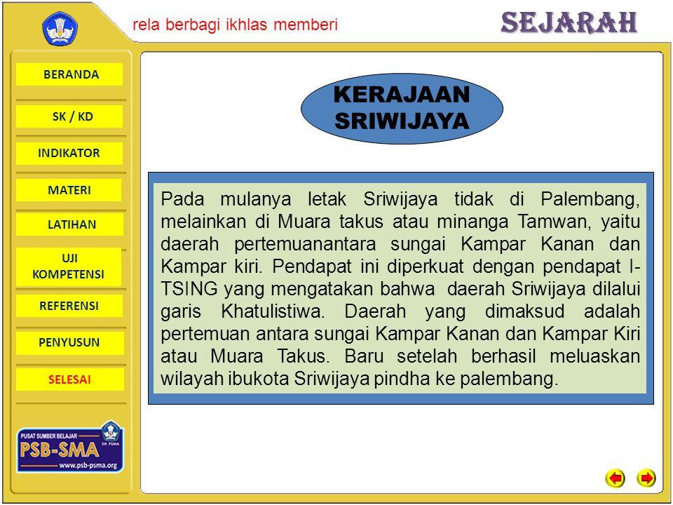 BERANDA SK / KD INDIKATORSejarah rela berbagi ikhlas memberi MATERI LATIHAN UJI KOMPETENSI REFERENSI PENYUSUN SELESAI KERAJAAN SRIWIJAYA Pada mulanya letak Sriwijaya tidak di Palembang, melainkan di Muara takus atau minanga Tamwan, yaitu daerah pertemuanantara sungai Kampar Kanan dan Kampar kiri.