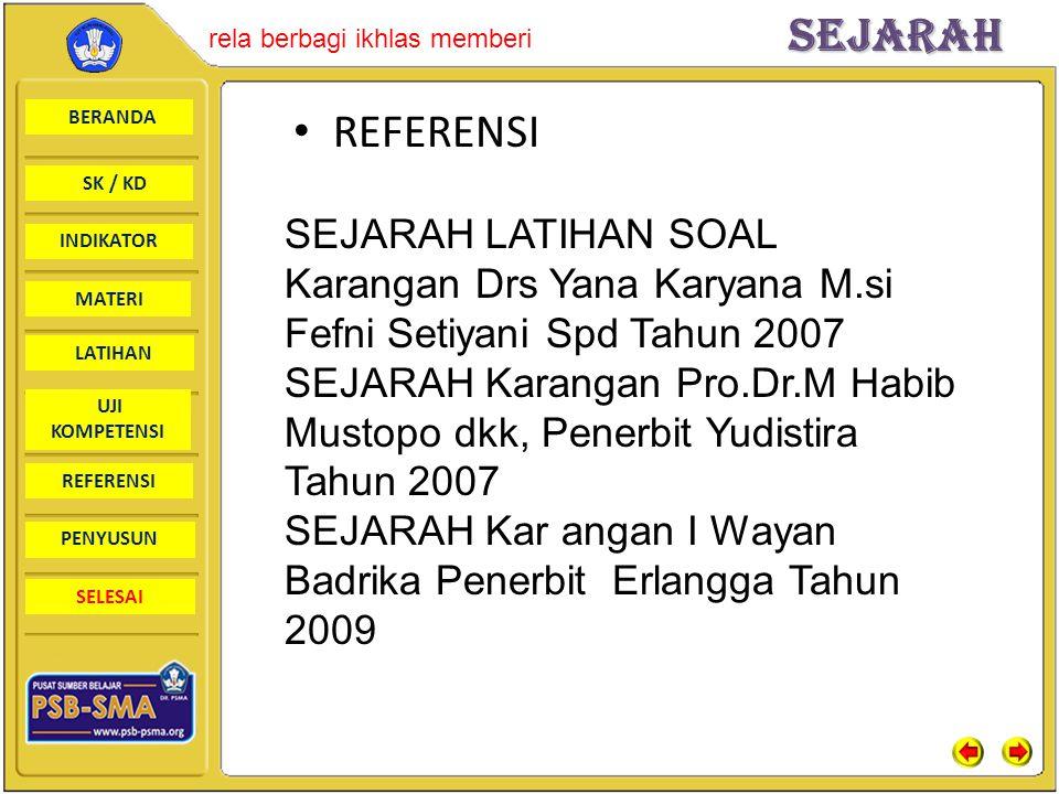 BERANDA SK / KD INDIKATORSejarah rela berbagi ikhlas memberi MATERI LATIHAN UJI KOMPETENSI REFERENSI PENYUSUN SELESAI SEJARAH LATIHAN SOAL Karangan Drs Yana Karyana M.si Fefni Setiyani Spd Tahun 2007 SEJARAH Karangan Pro.Dr.M Habib Mustopo dkk, Penerbit Yudistira Tahun 2007 SEJARAH Kar angan I Wayan Badrika Penerbit Erlangga Tahun 2009 REFERENSI