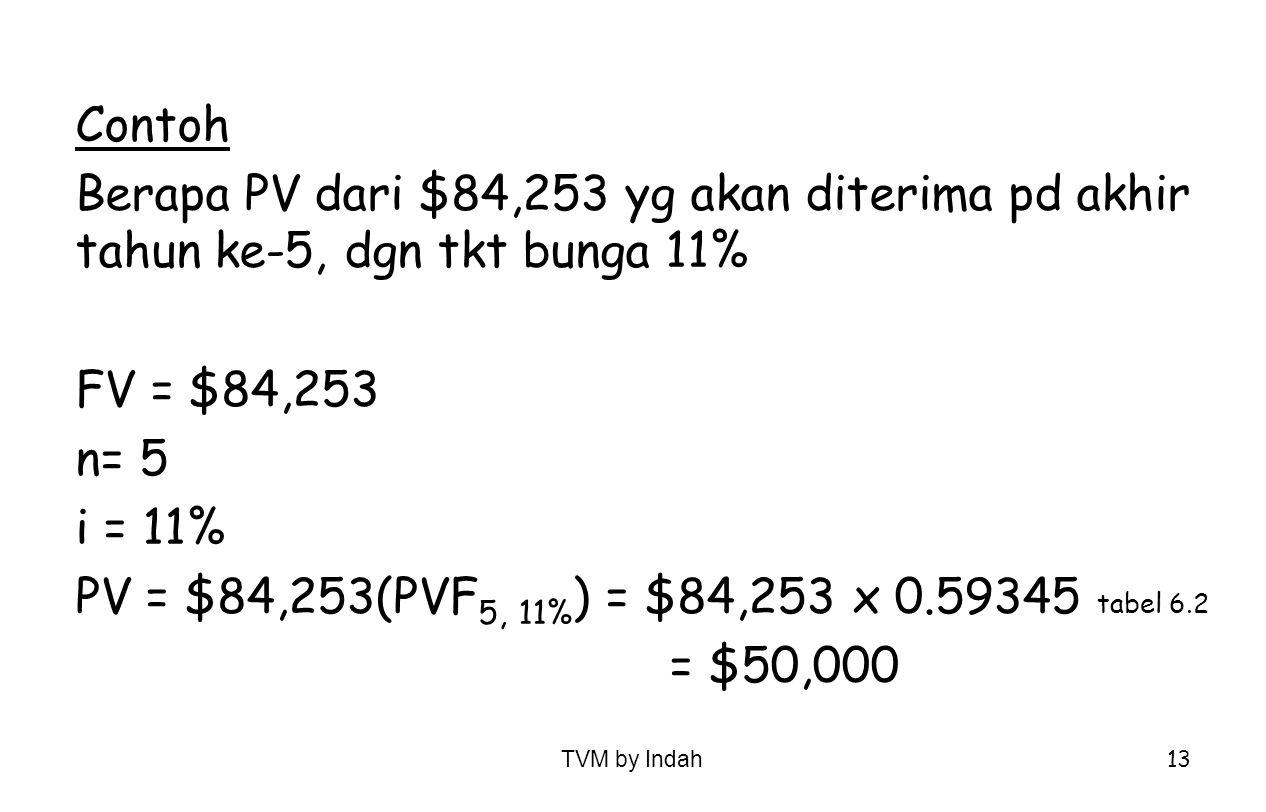 TVM by Indah 13 Contoh Berapa PV dari $84,253 yg akan diterima pd akhir tahun ke-5, dgn tkt bunga 11% FV = $84,253 n= 5 i = 11% PV = $84,253(PVF 5, 11