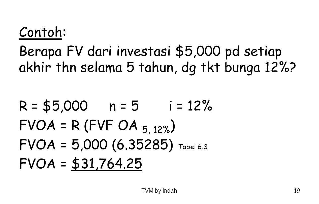 TVM by Indah 19 Contoh: Berapa FV dari investasi $5,000 pd setiap akhir thn selama 5 tahun, dg tkt bunga 12%? R = $5,000n = 5i = 12% FVOA = R (FVF OA