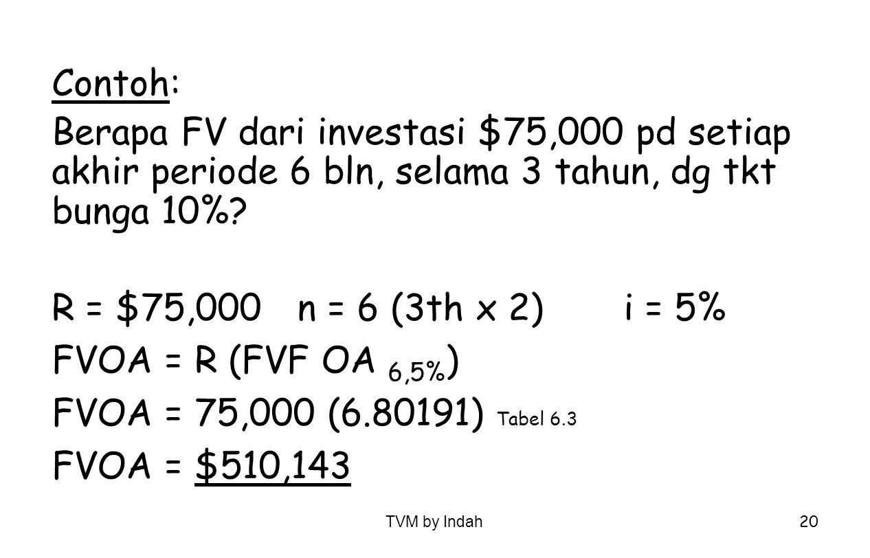 TVM by Indah 20 Contoh: Berapa FV dari investasi $75,000 pd setiap akhir periode 6 bln, selama 3 tahun, dg tkt bunga 10%? R = $75,000n = 6 (3th x 2)i