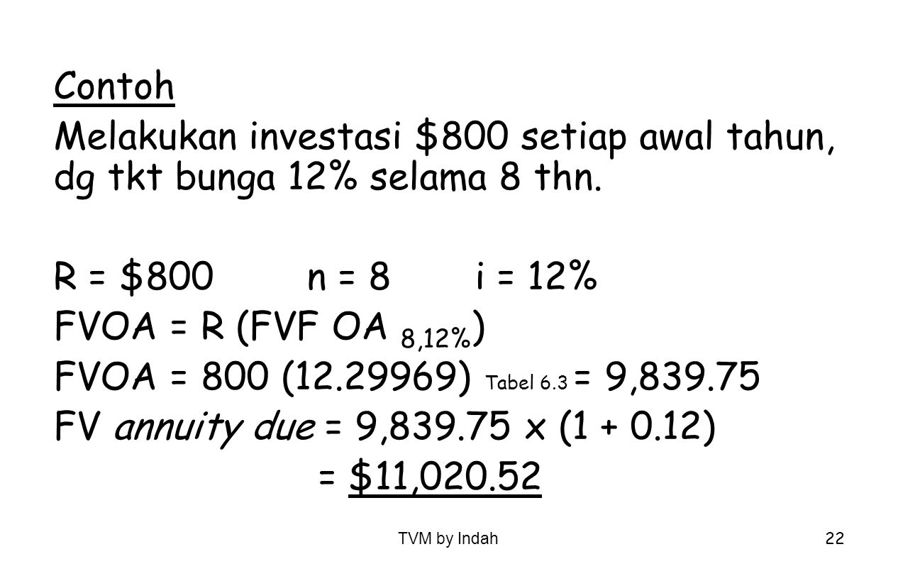 TVM by Indah 22 Contoh Melakukan investasi $800 setiap awal tahun, dg tkt bunga 12% selama 8 thn. R = $800n = 8i = 12% FVOA = R (FVF OA 8,12% ) FVOA =