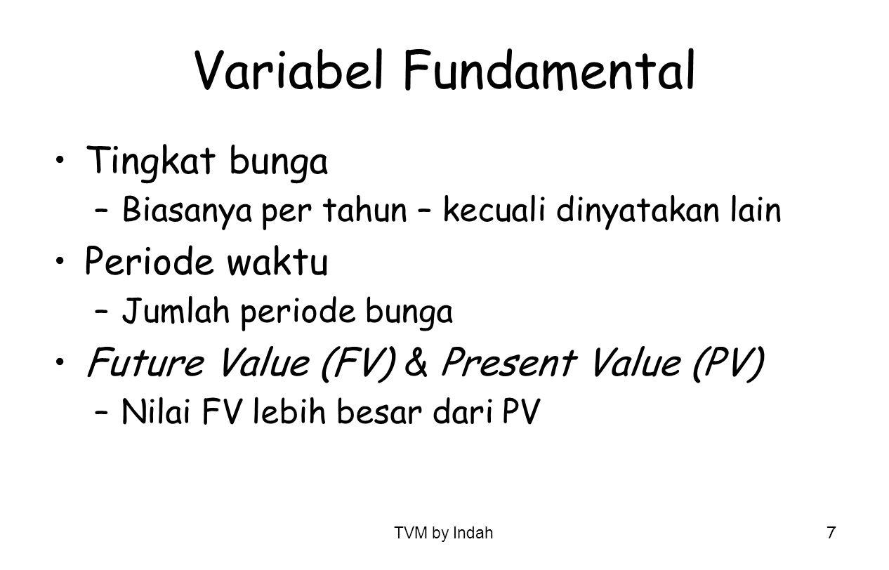 TVM by Indah 7 Variabel Fundamental Tingkat bunga –Biasanya per tahun – kecuali dinyatakan lain Periode waktu –Jumlah periode bunga Future Value (FV)
