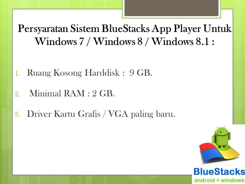 Persyaratan Sistem BlueStacks App Player Untuk Windows 7 / Windows 8 / Windows 8.1 : 1. Ruang Kosong Harddisk : 9 GB. 2. Minimal RAM : 2 GB. 3. Driver