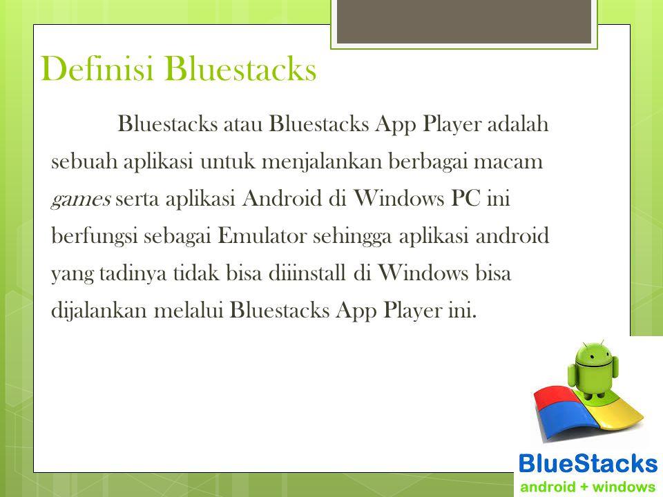 Definisi Bluestacks Bluestacks atau Bluestacks App Player adalah sebuah aplikasi untuk menjalankan berbagai macam games serta aplikasi Android di Wind