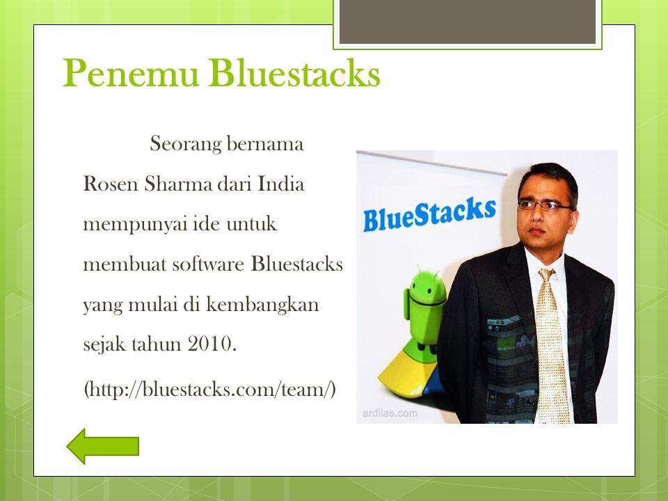 Penemu Bluestacks Seorang bernama Rosen Sharma dari India mempunyai ide untuk membuat software Bluestacks yang mulai di kembangkan sejak tahun 2010. (