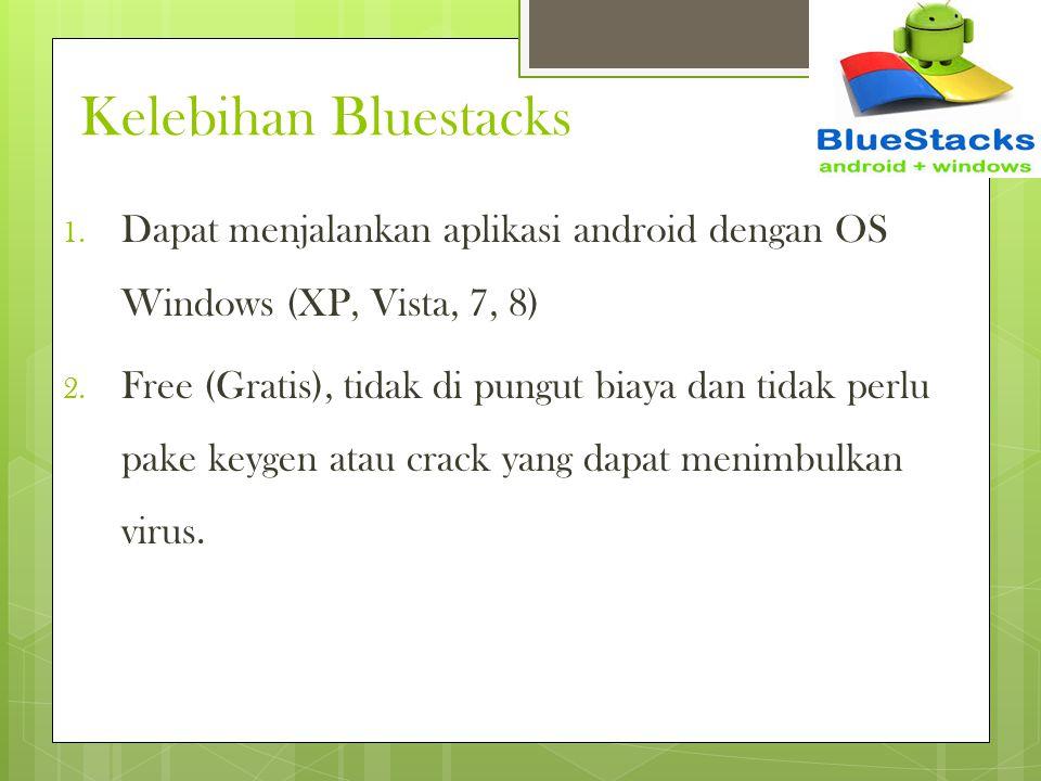 Kelebihan Bluestacks 1. Dapat menjalankan aplikasi android dengan OS Windows (XP, Vista, 7, 8) 2. Free (Gratis), tidak di pungut biaya dan tidak perlu