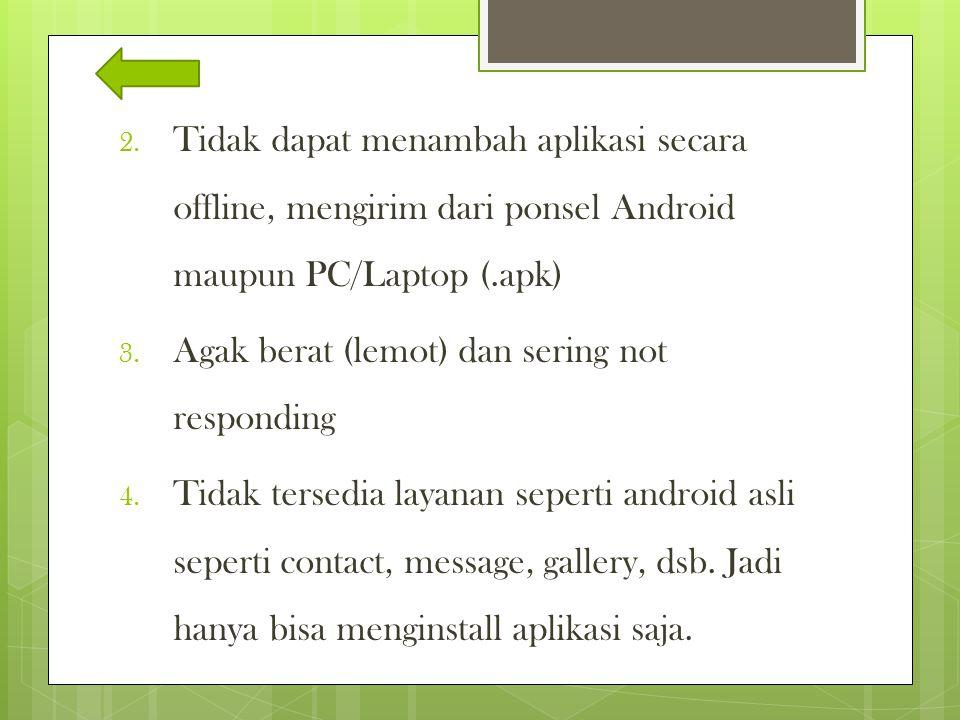 2. Tidak dapat menambah aplikasi secara offline, mengirim dari ponsel Android maupun PC/Laptop (.apk) 3. Agak berat (lemot) dan sering not responding