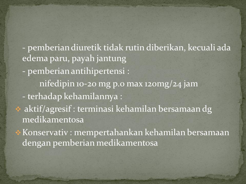 - pemberian diuretik tidak rutin diberikan, kecuali ada edema paru, payah jantung - pemberian antihipertensi : nifedipin 10-20 mg p.o max 120mg/24 jam - terhadap kehamilannya :  aktif/agresif : terminasi kehamilan bersamaan dg medikamentosa  Konservativ : mempertahankan kehamilan bersamaan dengan pemberian medikamentosa