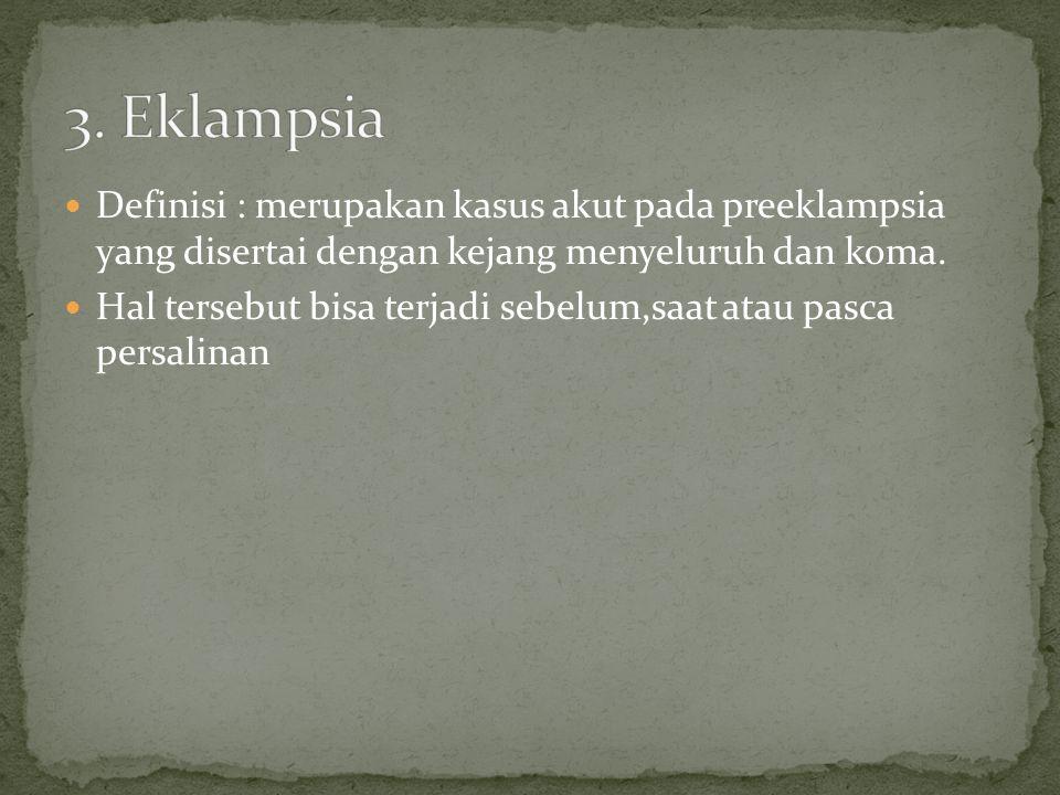 Definisi : merupakan kasus akut pada preeklampsia yang disertai dengan kejang menyeluruh dan koma.